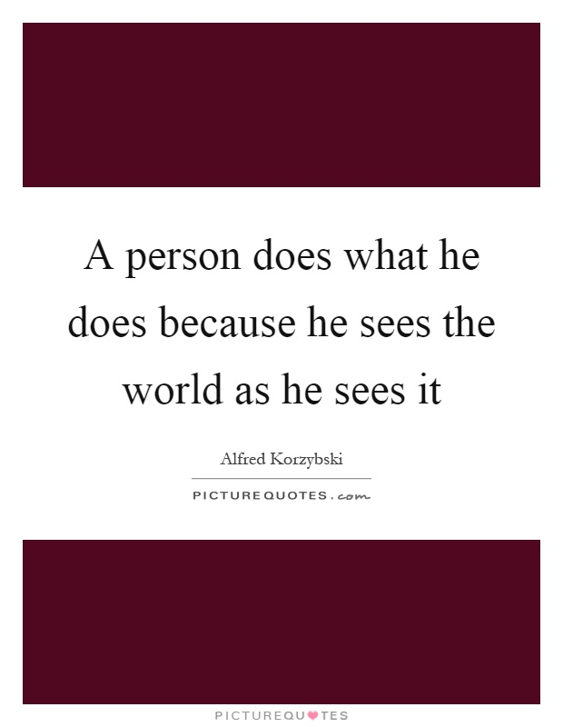 A person does what he does because he sees the world as he sees it Picture Quote #1