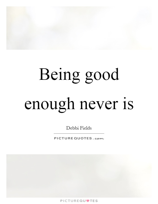 Being good enough never is Picture Quote #1