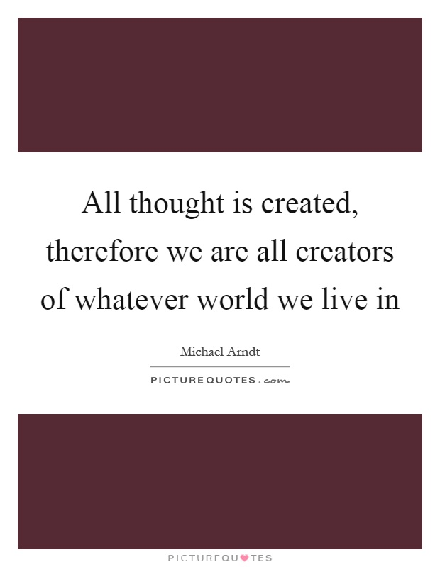 All thought is created, therefore we are all creators of whatever world we live in Picture Quote #1
