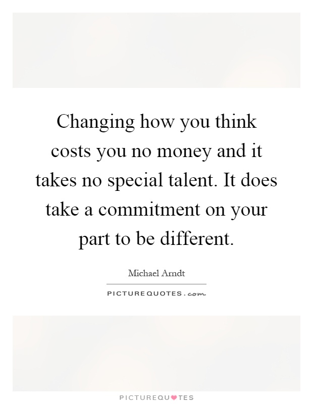 Changing how you think costs you no money and it takes no special talent. It does take a commitment on your part to be different Picture Quote #1
