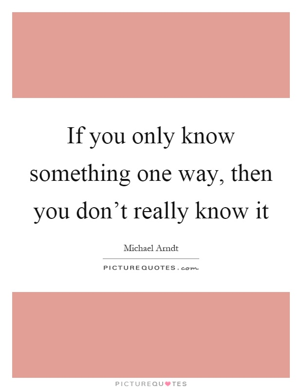 If you only know something one way, then you don't really know it Picture Quote #1