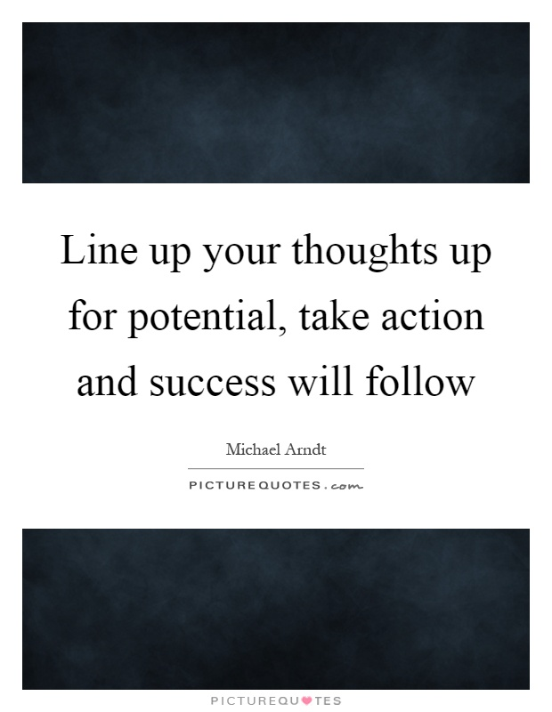 Line up your thoughts up for potential, take action and success will follow Picture Quote #1