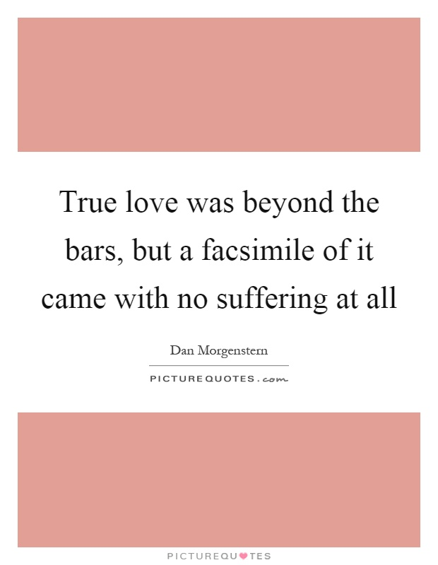 True love was beyond the bars, but a facsimile of it came with no suffering at all Picture Quote #1