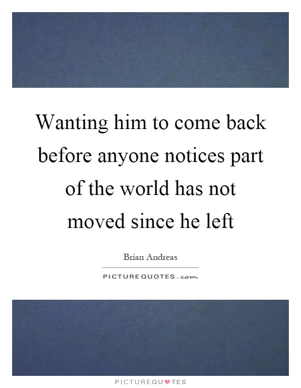 Wanting him to come back before anyone notices part of the world has not moved since he left Picture Quote #1