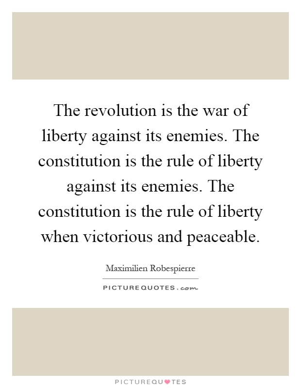 The revolution is the war of liberty against its enemies. The constitution is the rule of liberty against its enemies. The constitution is the rule of liberty when victorious and peaceable Picture Quote #1