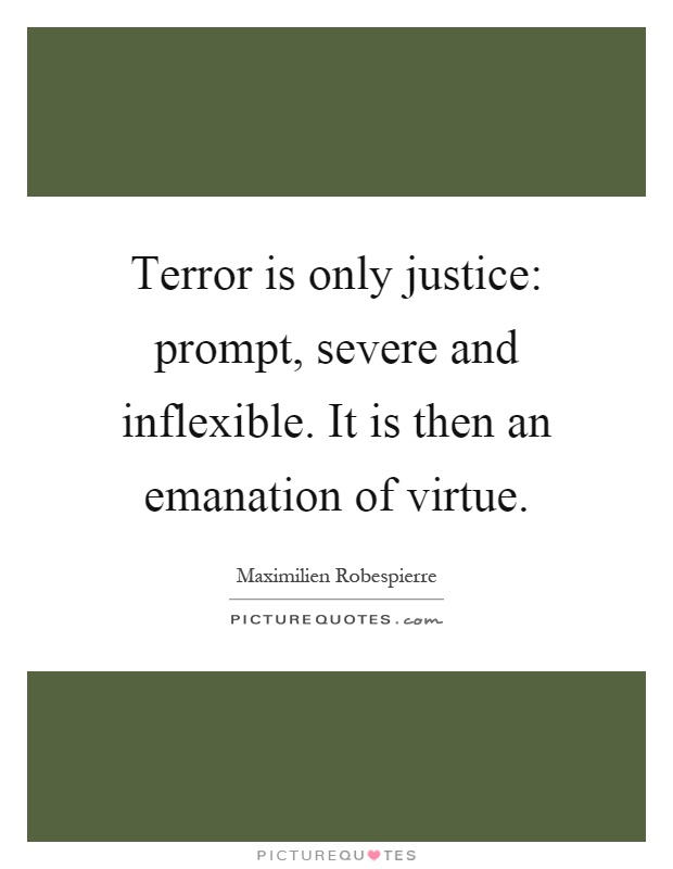 Terror is only justice: prompt, severe and inflexible. It is then an emanation of virtue Picture Quote #1