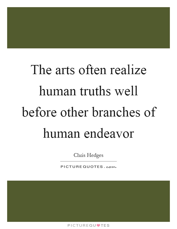 The arts often realize human truths well before other branches of human endeavor Picture Quote #1