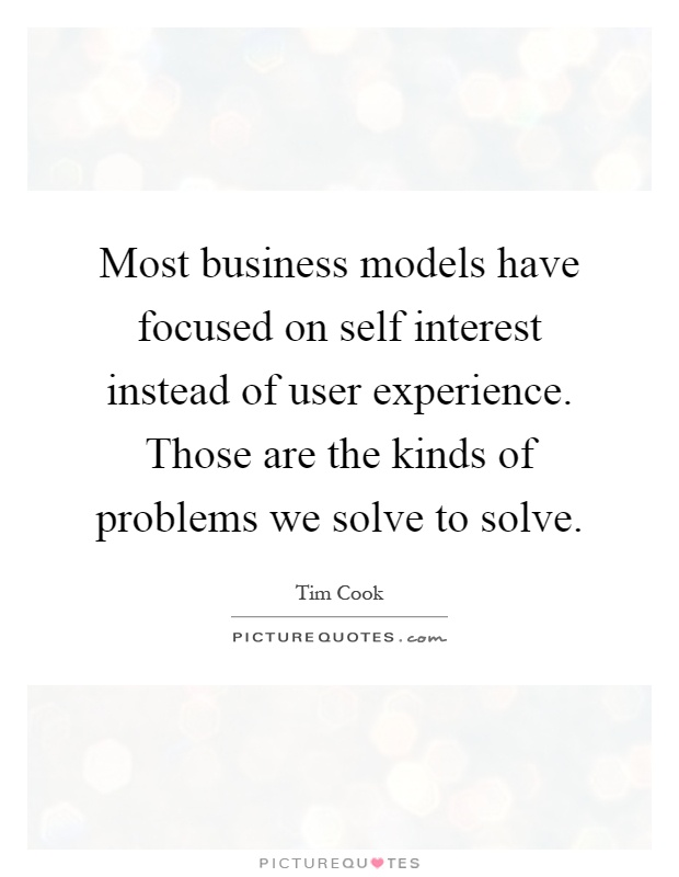 Most business models have focused on self interest instead of user experience. Those are the kinds of problems we solve to solve Picture Quote #1