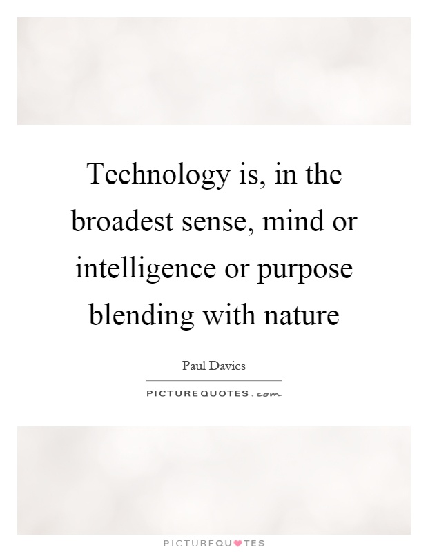 Technology is, in the broadest sense, mind or intelligence or purpose blending with nature Picture Quote #1