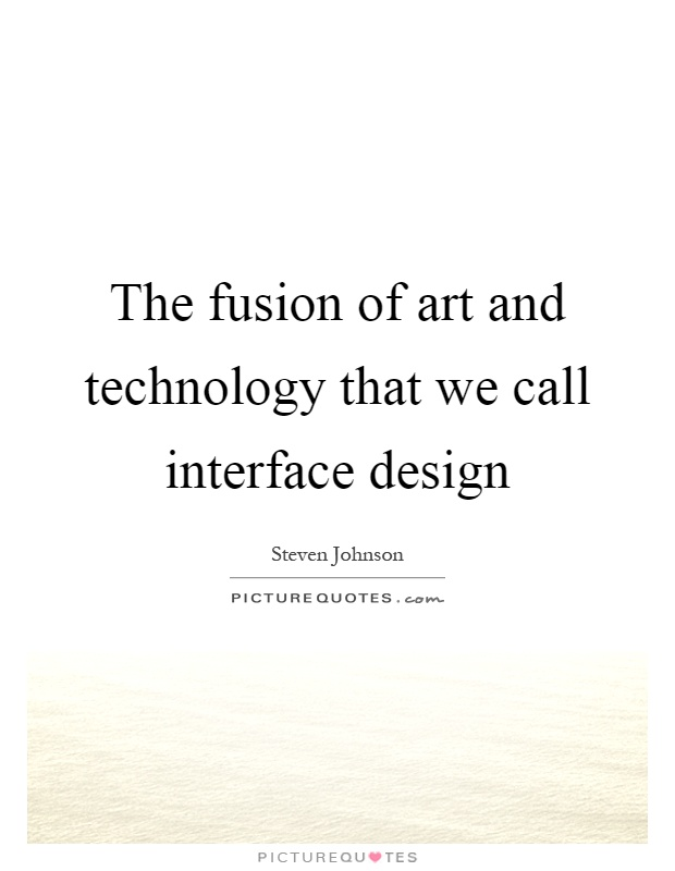 The fusion of art and technology that we call interface design Picture Quote #1