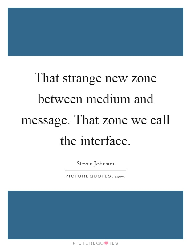 That strange new zone between medium and message. That zone we call the interface Picture Quote #1