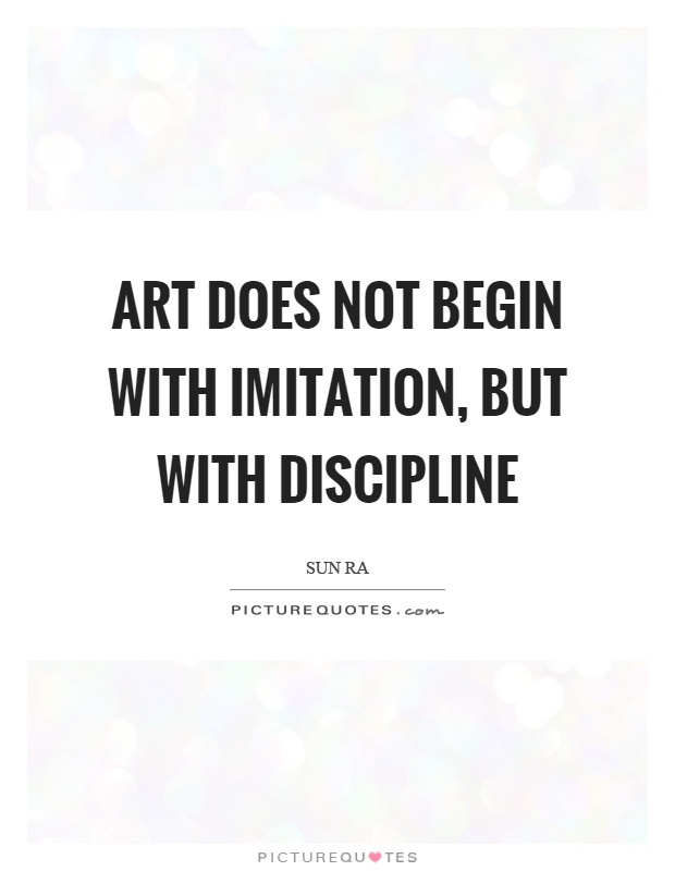 Art does not begin with imitation, but with discipline ...