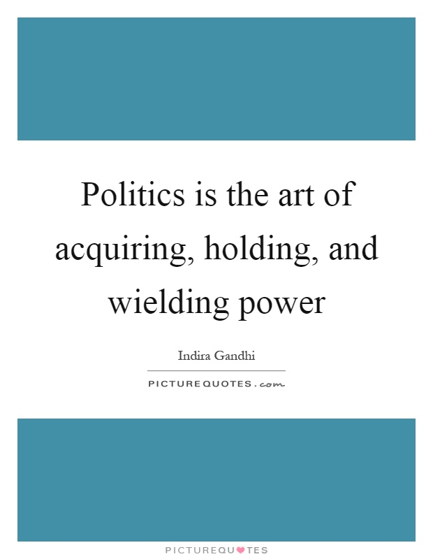 Politics is the art of acquiring, holding, and wielding power Picture Quote #1