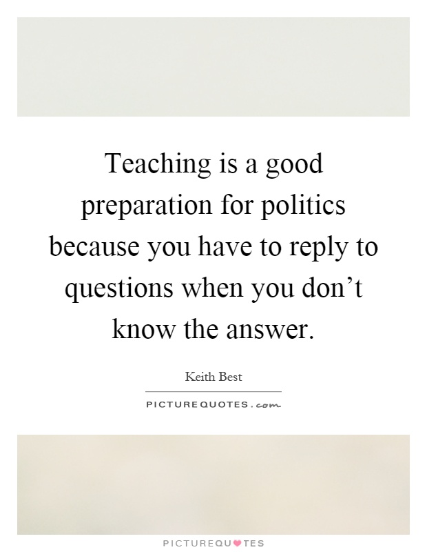 Teaching is a good preparation for politics because you have to reply to questions when you don't know the answer Picture Quote #1
