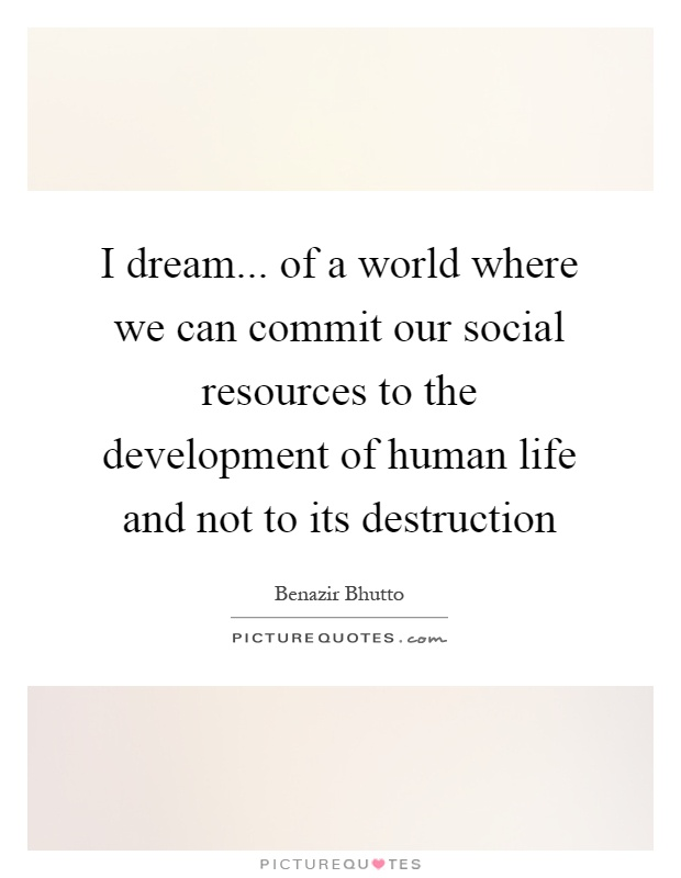 I dream... of a world where we can commit our social resources to the development of human life and not to its destruction Picture Quote #1