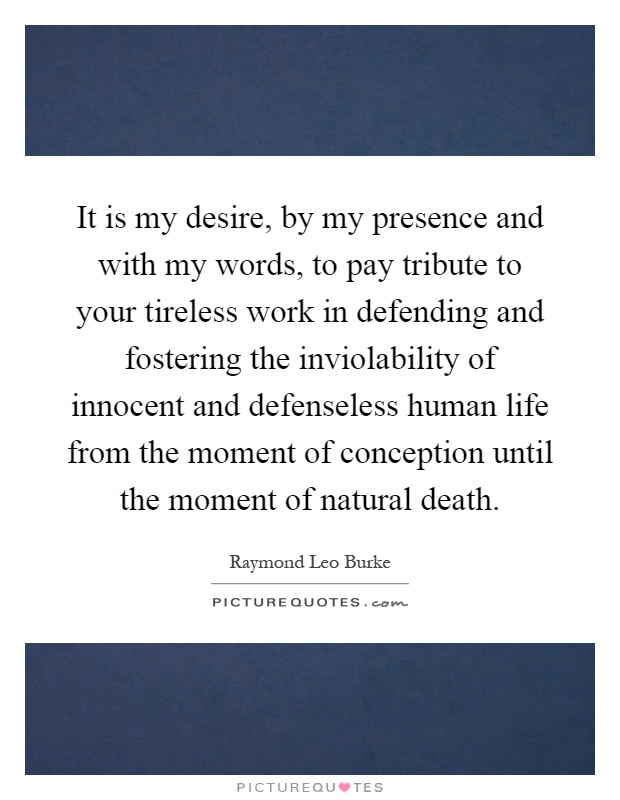 It is my desire, by my presence and with my words, to pay tribute to your tireless work in defending and fostering the inviolability of innocent and defenseless human life from the moment of conception until the moment of natural death Picture Quote #1