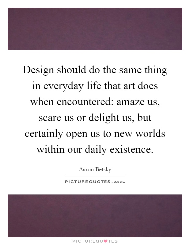 Design should do the same thing in everyday life that art does when encountered: amaze us, scare us or delight us, but certainly open us to new worlds within our daily existence Picture Quote #1