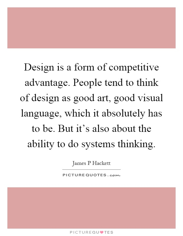 Design is a form of competitive advantage. People tend to think of design as good art, good visual language, which it absolutely has to be. But it's also about the ability to do systems thinking Picture Quote #1