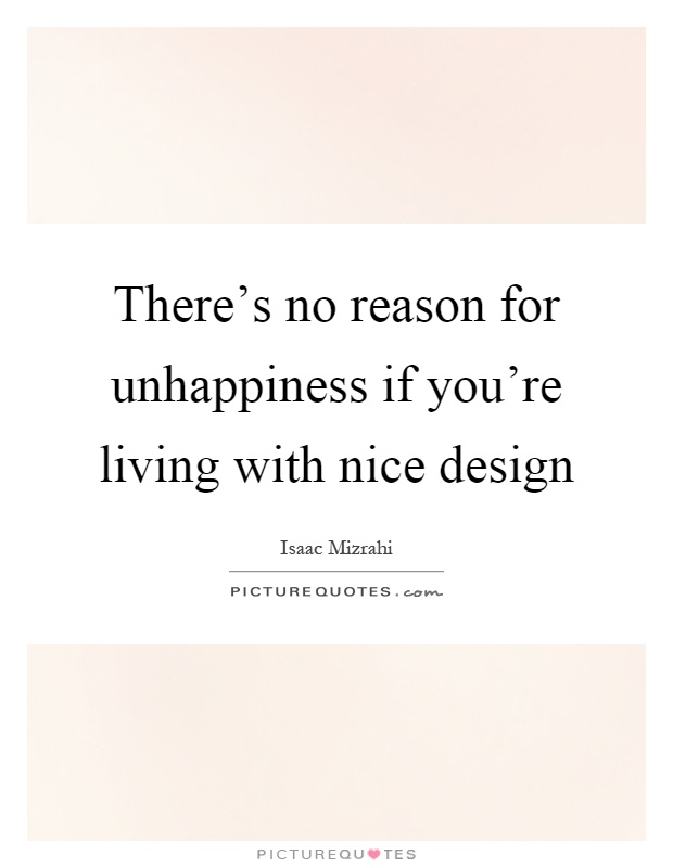There's no reason for unhappiness if you're living with nice design Picture Quote #1