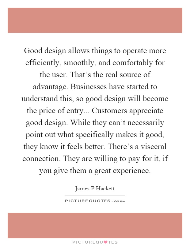 Good design allows things to operate more efficiently, smoothly, and comfortably for the user. That's the real source of advantage. Businesses have started to understand this, so good design will become the price of entry... Customers appreciate good design. While they can't necessarily point out what specifically makes it good, they know it feels better. There's a visceral connection. They are willing to pay for it, if you give them a great experience Picture Quote #1