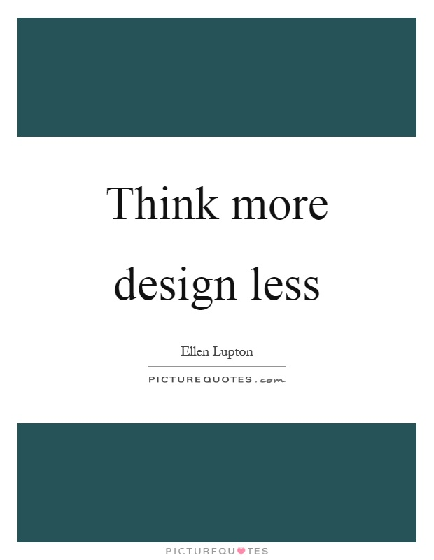 Think more design less Picture Quote #1