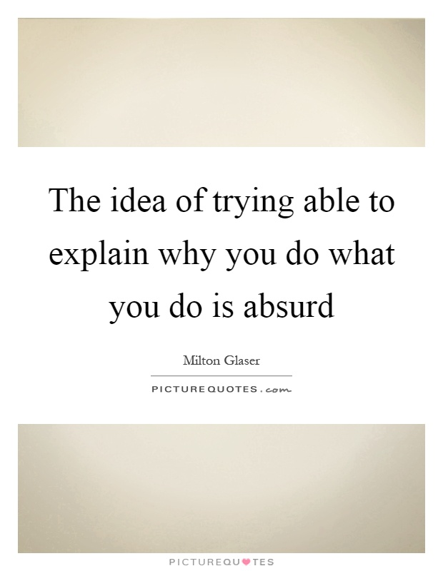 The idea of trying able to explain why you do what you do is absurd Picture Quote #1