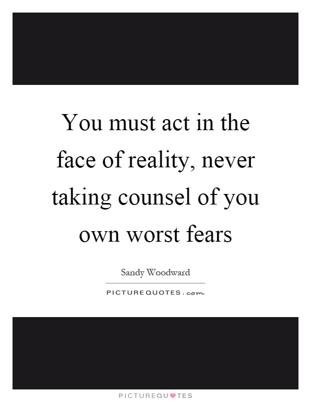 You must act in the face of reality, never taking counsel of you own worst fears Picture Quote #1