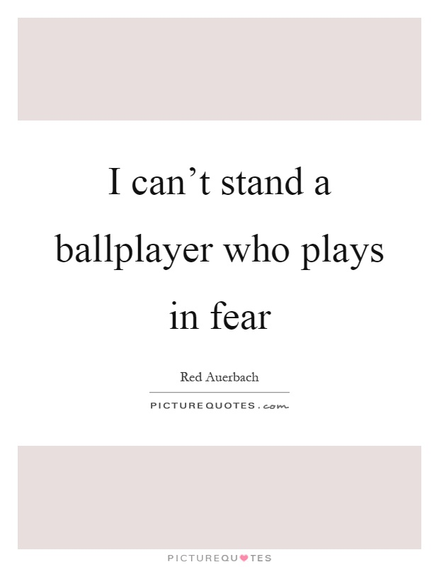 I can't stand a ballplayer who plays in fear Picture Quote #1