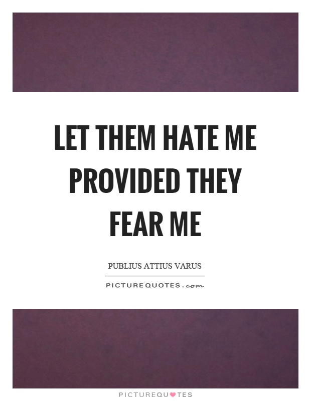 Let them hate me provided they fear me Picture Quote #1