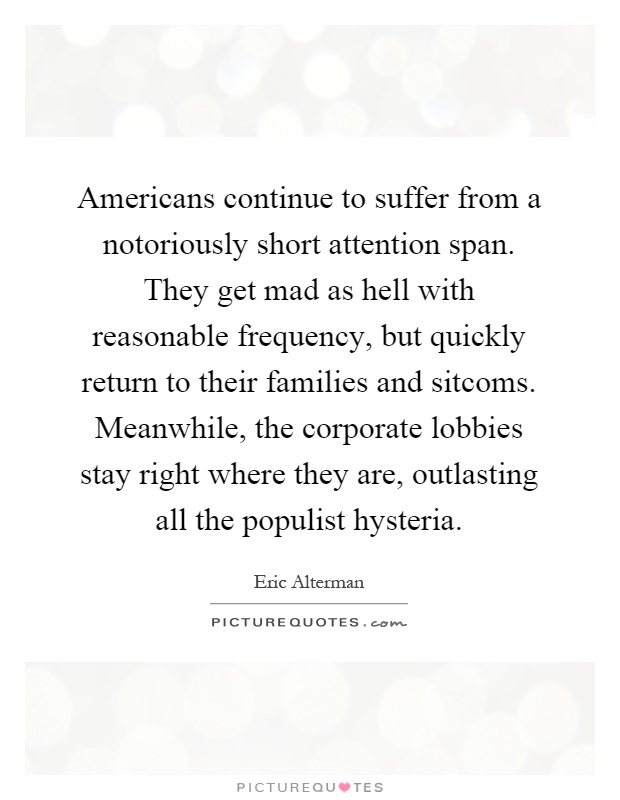 Americans continue to suffer from a notoriously short attention span. They get mad as hell with reasonable frequency, but quickly return to their families and sitcoms. Meanwhile, the corporate lobbies stay right where they are, outlasting all the populist hysteria Picture Quote #1