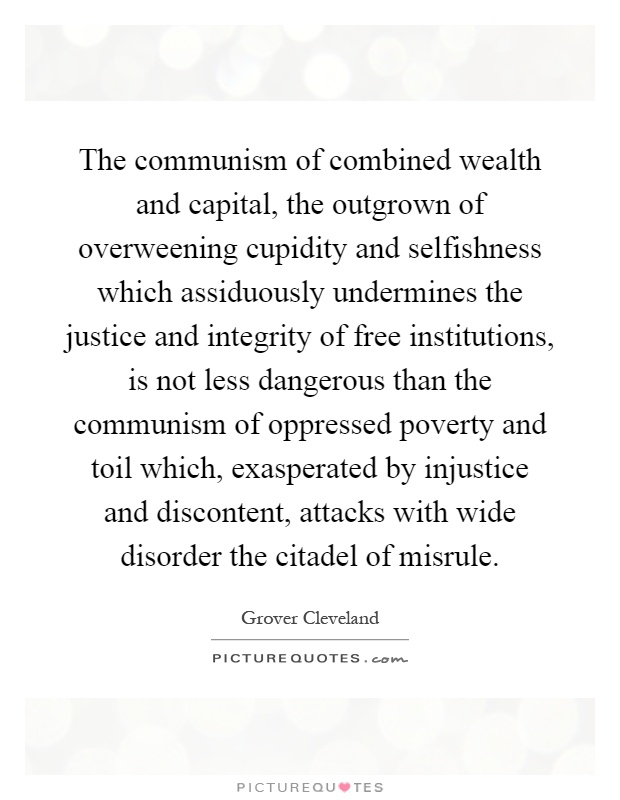 The communism of combined wealth and capital, the outgrown of overweening cupidity and selfishness which assiduously undermines the justice and integrity of free institutions, is not less dangerous than the communism of oppressed poverty and toil which, exasperated by injustice and discontent, attacks with wide disorder the citadel of misrule Picture Quote #1
