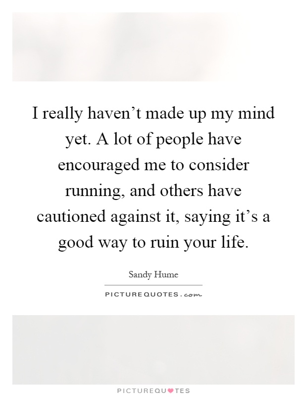 I really haven't made up my mind yet. A lot of people have encouraged me to consider running, and others have cautioned against it, saying it's a good way to ruin your life Picture Quote #1