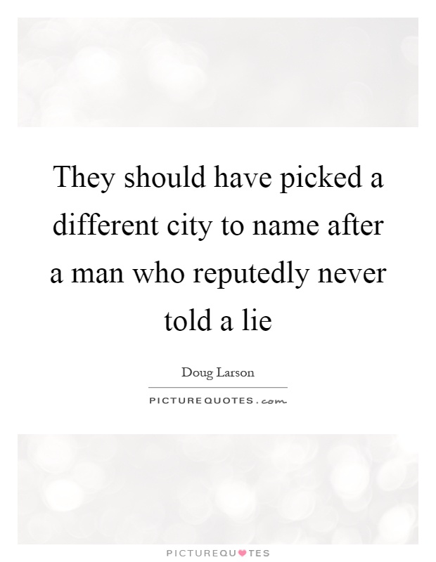 They should have picked a different city to name after a man who reputedly never told a lie Picture Quote #1