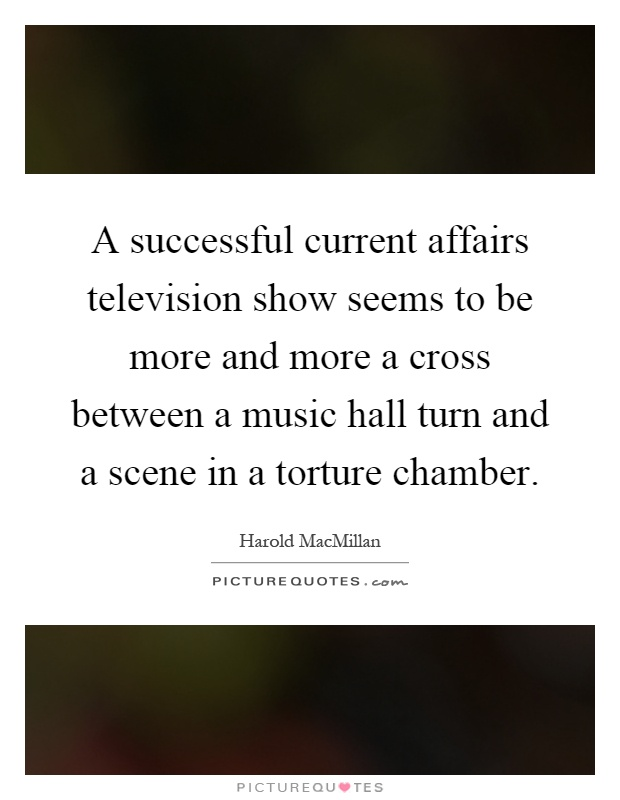 A successful current affairs television show seems to be more and more a cross between a music hall turn and a scene in a torture chamber Picture Quote #1