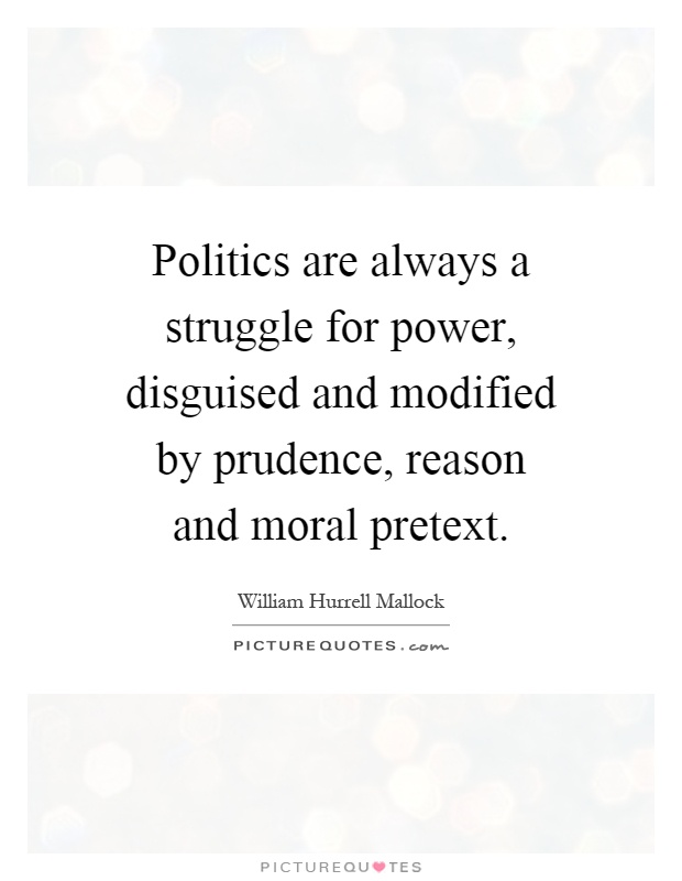 Politics are always a struggle for power, disguised and modified by prudence, reason and moral pretext Picture Quote #1
