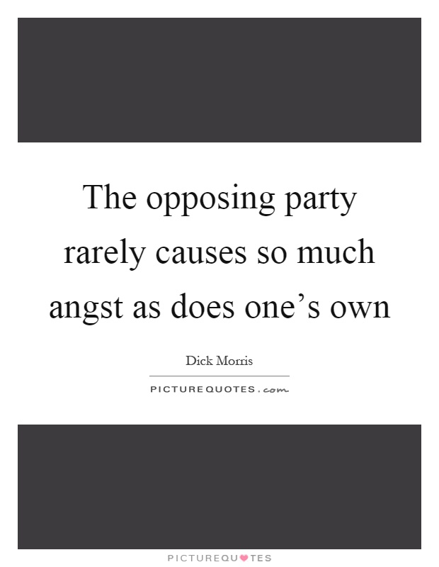 The opposing party rarely causes so much angst as does one's own Picture Quote #1