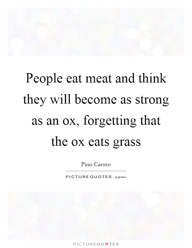 People eat meat and think they will become as strong as an ox, forgetting that the ox eats grass Picture Quote #1