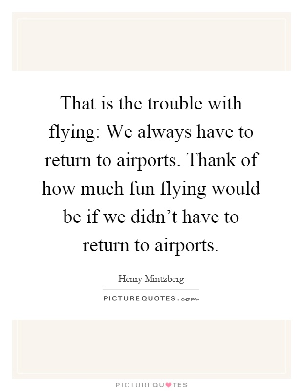That is the trouble with flying: We always have to return to airports. Thank of how much fun flying would be if we didn't have to return to airports Picture Quote #1