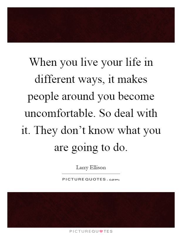 When you live your life in different ways, it makes people around you become uncomfortable. So deal with it. They don't know what you are going to do Picture Quote #1