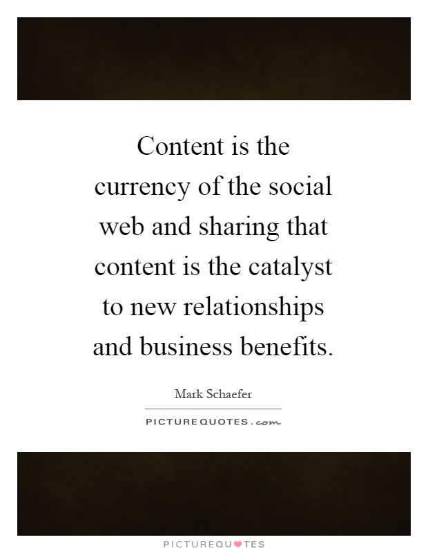 Content is the currency of the social web and sharing that content is the catalyst to new relationships and business benefits Picture Quote #1