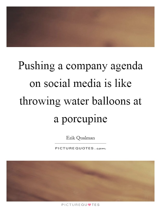 Pushing a company agenda on social media is like throwing water balloons at a porcupine Picture Quote #1