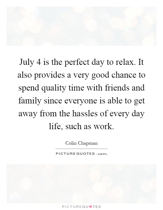 July 4 is the perfect day to relax. It also provides a very good chance to spend quality time with friends and family since everyone is able to get away from the hassles of every day life, such as work Picture Quote #1
