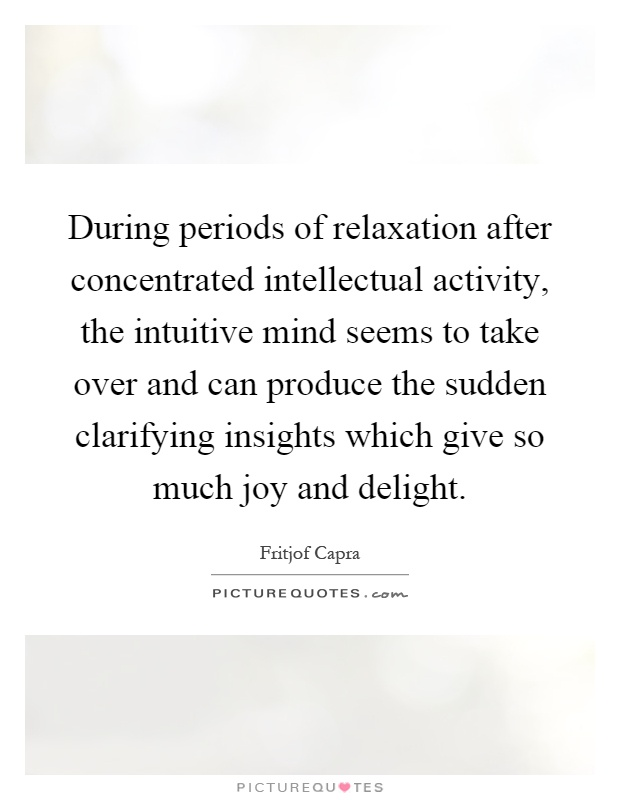 During periods of relaxation after concentrated intellectual activity, the intuitive mind seems to take over and can produce the sudden clarifying insights which give so much joy and delight Picture Quote #1