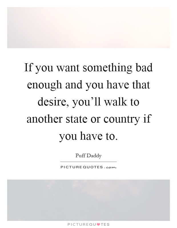 If you want something bad enough and you have that desire, you'll walk to another state or country if you have to Picture Quote #1