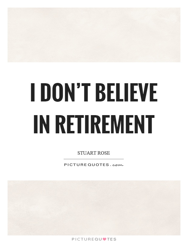 I don't believe in retirement Picture Quote #1
