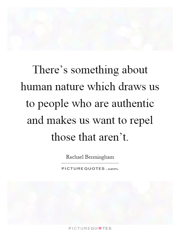 There's something about human nature which draws us to people who are authentic and makes us want to repel those that aren't Picture Quote #1