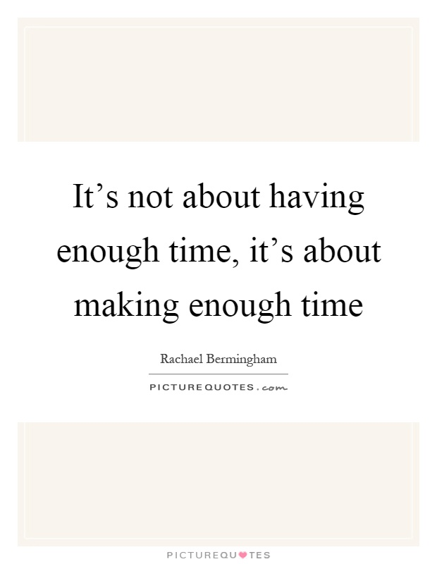 it s not about having enough time it s about making enough time