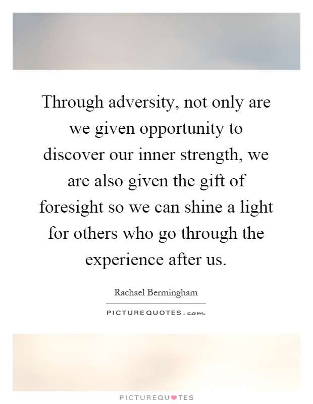 Through adversity, not only are we given opportunity to discover our inner strength, we are also given the gift of foresight so we can shine a light for others who go through the experience after us Picture Quote #1