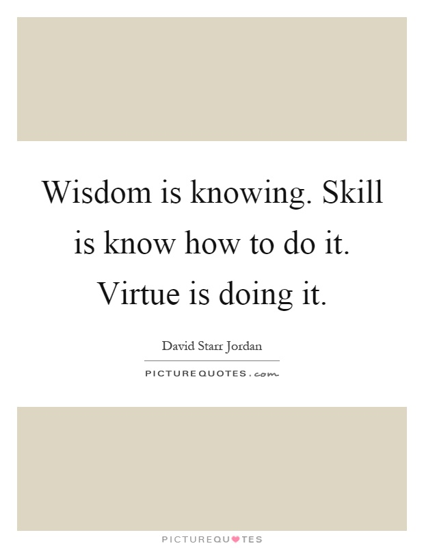 Wisdom is knowing. Skill is know how to do it. Virtue is doing it Picture Quote #1