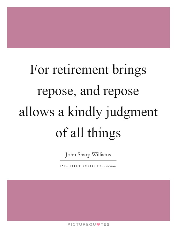 For retirement brings repose, and repose allows a kindly judgment of all things Picture Quote #1
